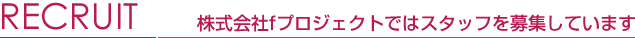 RECRUIT 株式会社fプロジェクトではスタッフを募集しています